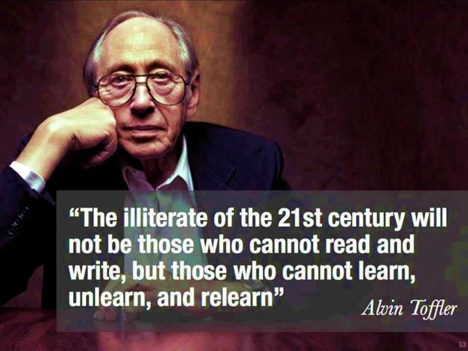 "Quote from Alvin Toffler: ""The illiterate of the 21st century will not be those who cannot read and write, but those who cannot learn, unlearn, and relearn."""